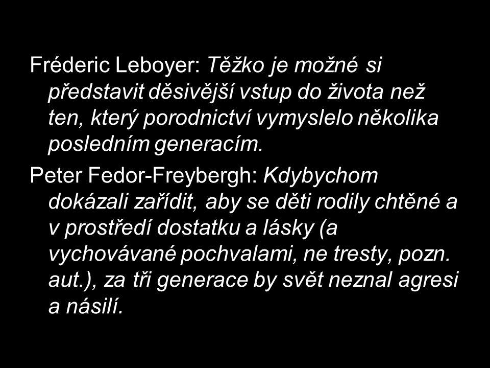 Fréderic Leboyer: Těžko je možné si představit děsivější vstup do života než ten, který porodnictví vymyslelo několika posledním generacím. Peter Fedo