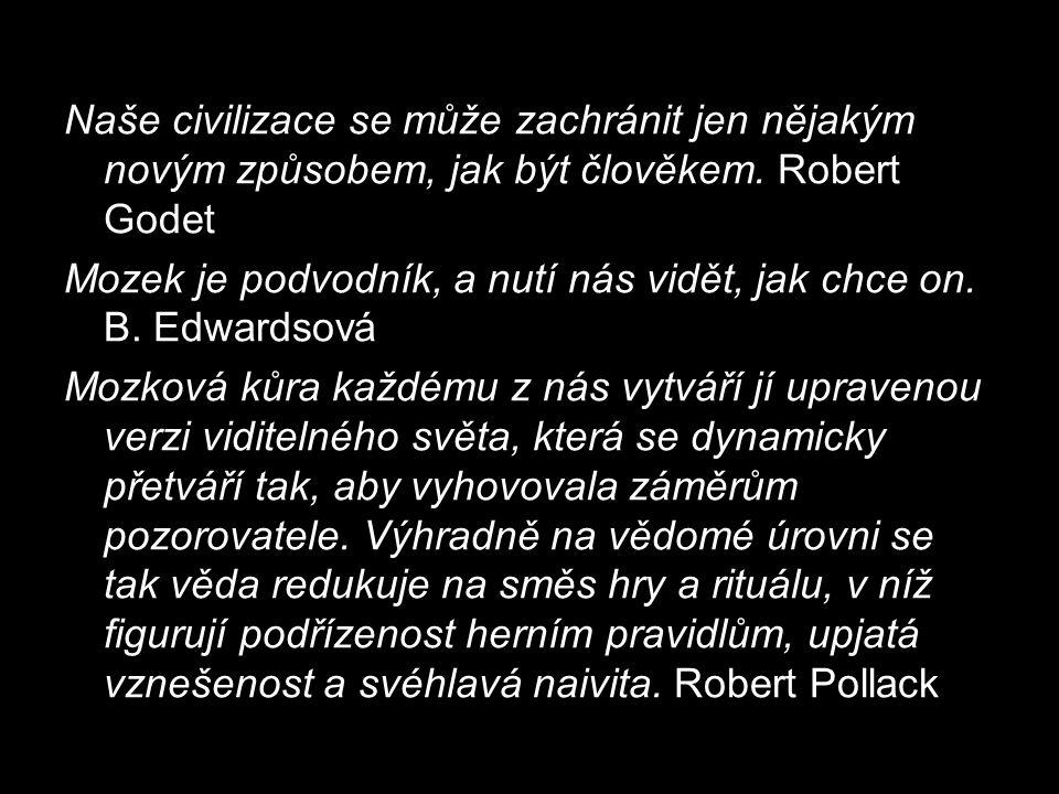 Naše civilizace se může zachránit jen nějakým novým způsobem, jak být člověkem. Robert Godet Mozek je podvodník, a nutí nás vidět, jak chce on. B. Edw