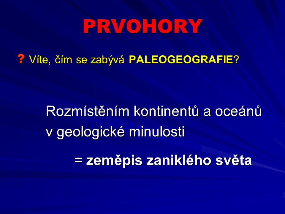 PRVOHORY ? Víte, čím se zabývá PALEOGEOGRAFIE? Rozmístěním kontinentů a oceánů v geologické minulosti = zeměpis zaniklého světa
