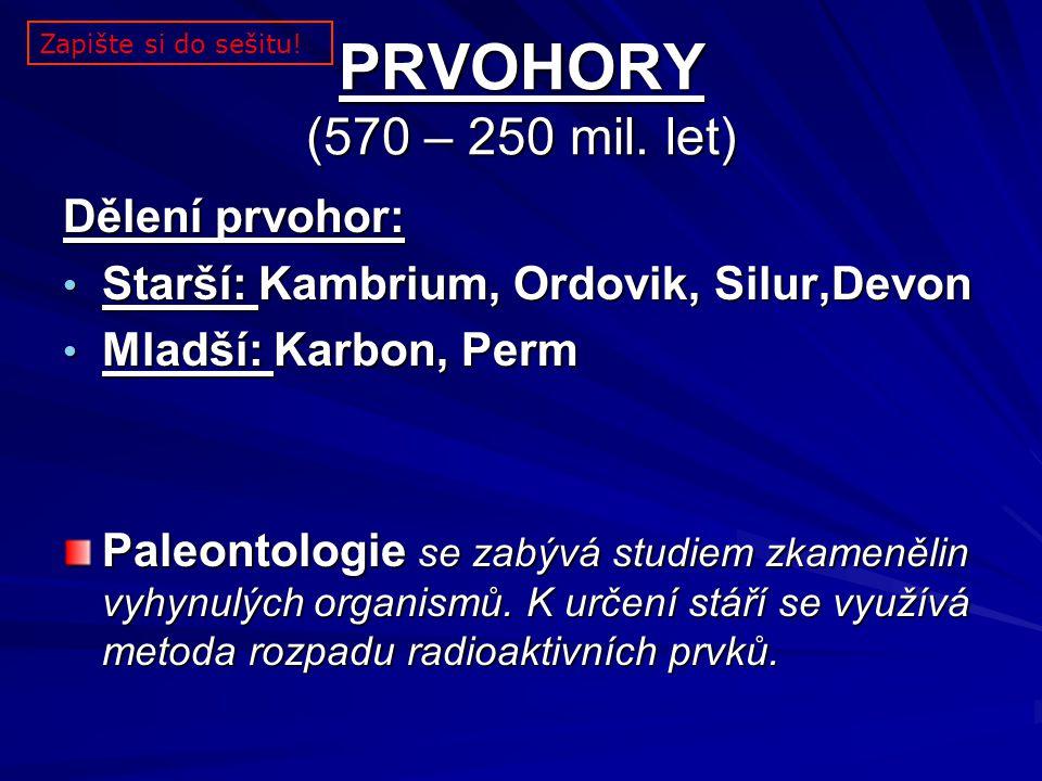 PRVOHORY (570 – 250 mil. let) Dělení prvohor: Starší: Kambrium, Ordovik, Silur,Devon Starší: Kambrium, Ordovik, Silur,Devon Mladší: Karbon, Perm Mladš