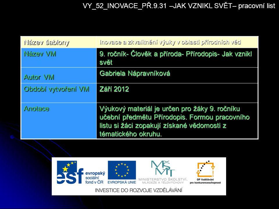 VY_52_INOVACE_PŘ.9.31 –JAK VZNIKL SVĚT– pracovní list Název šablony Inovace a zkvalitnění výuky v oblasti přírodních věd Název VM 9. ročník- Člověk a