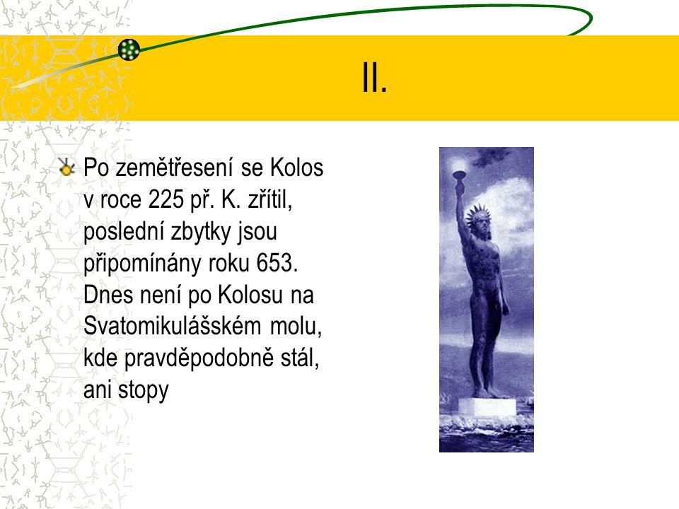 II. Po zemětřesení se Kolos v roce 225 př. K. zřítil, poslední zbytky jsou připomínány roku 653. Dnes není po Kolosu na Svatomikulášském molu, kde pra