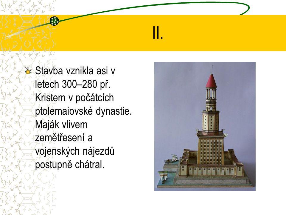 II. Stavba vznikla asi v letech 300–280 př. Kristem v počátcích ptolemaiovské dynastie. Maják vlivem zemětřesení a vojenských nájezdů postupně chátral