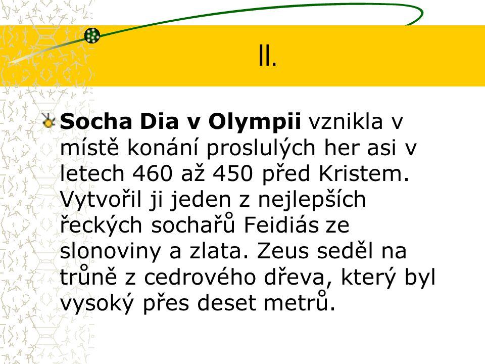 II. Socha Dia v Olympii vznikla v místě konání proslulých her asi v letech 460 až 450 před Kristem. Vytvořil ji jeden z nejlepších řeckých sochařů Fei