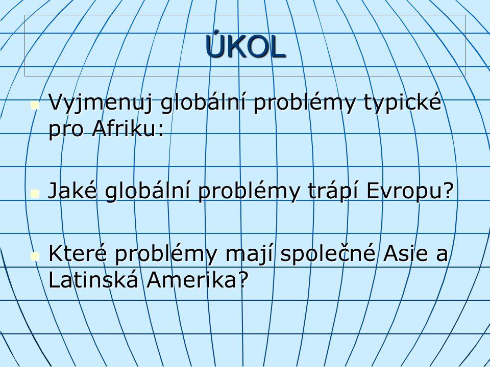 ÚKOL Vyjmenuj globální problémy typické pro Afriku: Vyjmenuj globální problémy typické pro Afriku: Jaké globální problémy trápí Evropu? Jaké globální