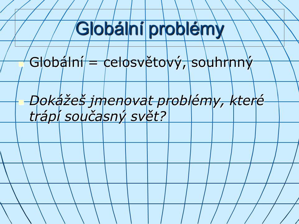 Globální problémy Globální = celosvětový, souhrnný Globální = celosvětový, souhrnný Dokážeš jmenovat problémy, které trápí současný svět.
