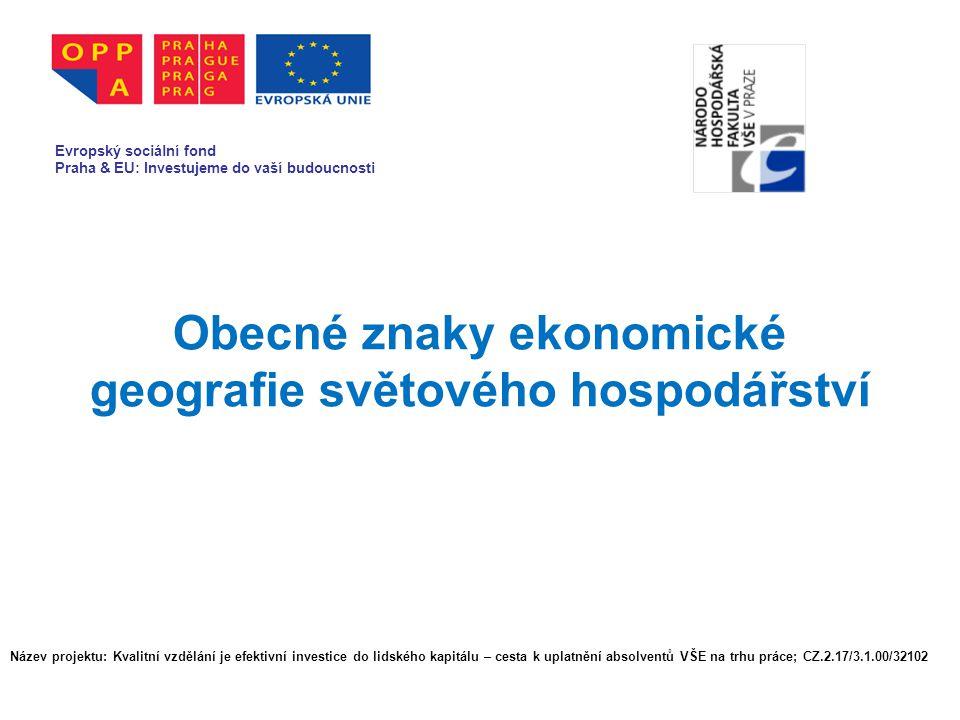 Obecné znaky ekonomické geografie světového hospodářství Evropský sociální fond Praha & EU: Investujeme do vaší budoucnosti Název projektu: Kvalitní v