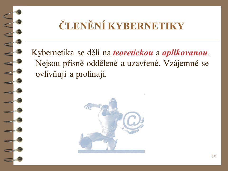 16 ČLENĚNÍ KYBERNETIKY Kybernetika se dělí na teoretickou a aplikovanou. Nejsou přísně oddělené a uzavřené. Vzájemně se ovlivňují a prolínají.