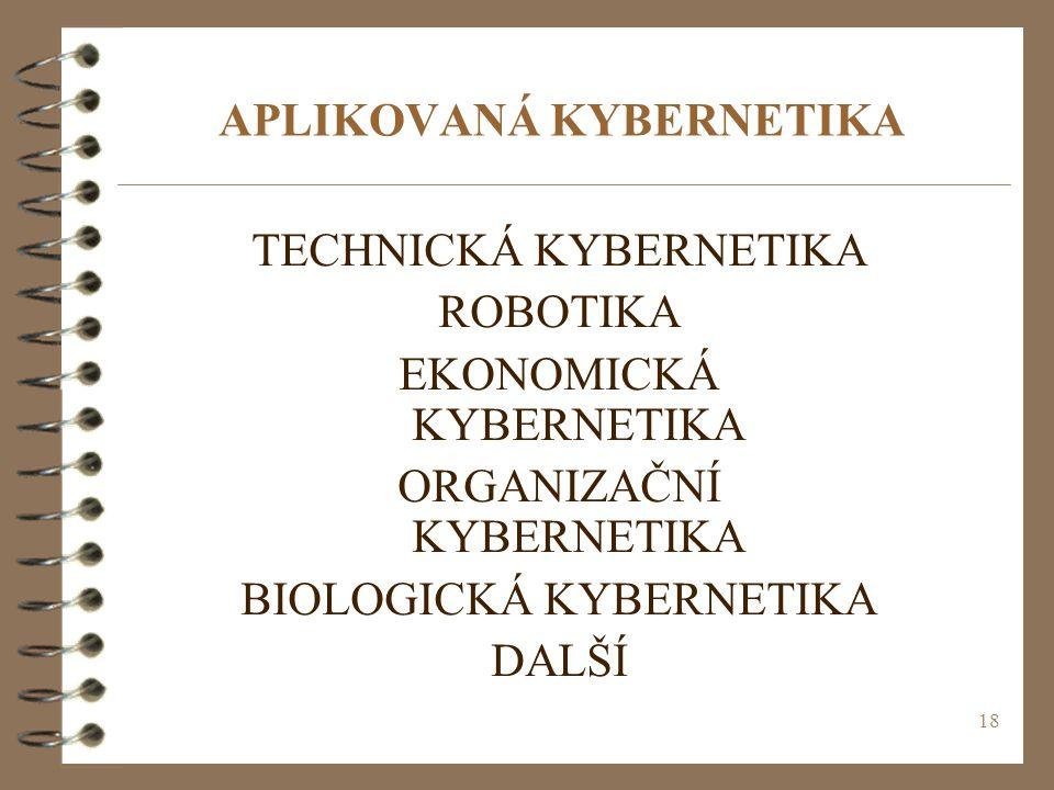 18 APLIKOVANÁ KYBERNETIKA TECHNICKÁ KYBERNETIKA ROBOTIKA EKONOMICKÁ KYBERNETIKA ORGANIZAČNÍ KYBERNETIKA BIOLOGICKÁ KYBERNETIKA DALŠÍ