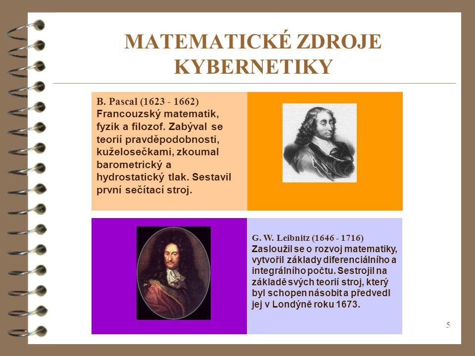 5 MATEMATICKÉ ZDROJE KYBERNETIKY B. Pascal (1623 - 1662) Francouzský matematik, fyzik a filozof. Zabýval se teorií pravděpodobnosti, kuželosečkami, zk
