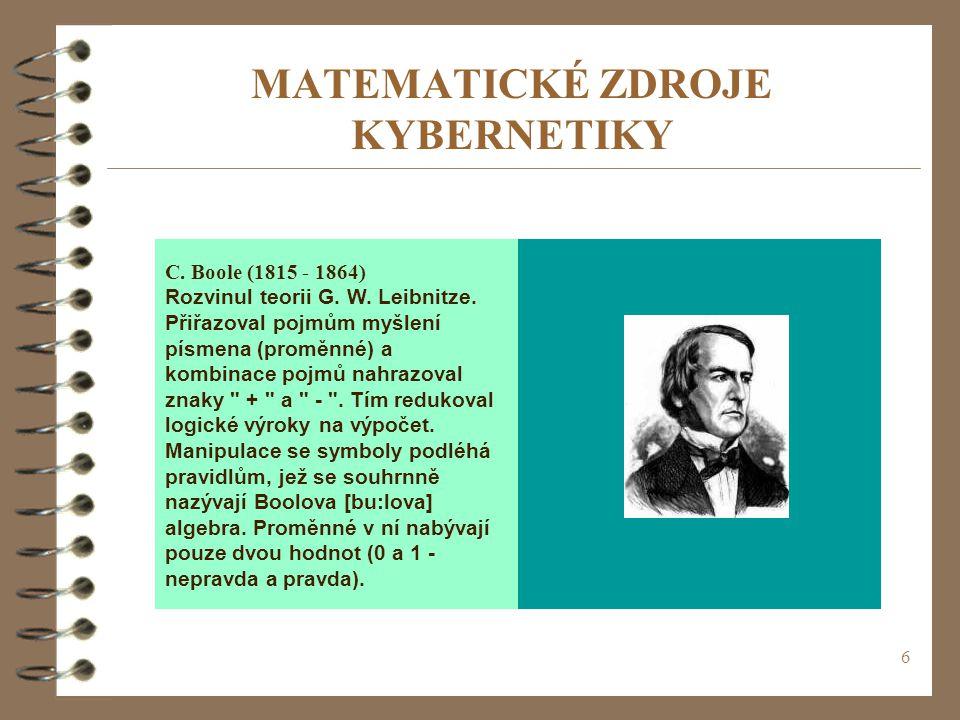 6 MATEMATICKÉ ZDROJE KYBERNETIKY C. Boole (1815 - 1864) Rozvinul teorii G. W. Leibnitze. Přiřazoval pojmům myšlení písmena (proměnné) a kombinace pojm