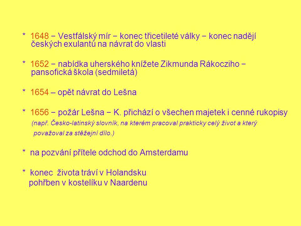 * 1648 − Vestfálský mír − konec třicetileté války − konec nadějí českých exulantů na návrat do vlasti * 1652 − nabídka uherského knížete Zikmunda Rákocziho − pansofická škola (sedmiletá) * 1654 – opět návrat do Lešna * 1656 − požár Lešna − K.