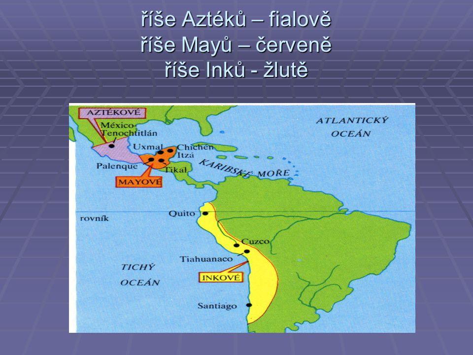 říše Aztéků – fialově říše Mayů – červeně říše Inků - žlutě