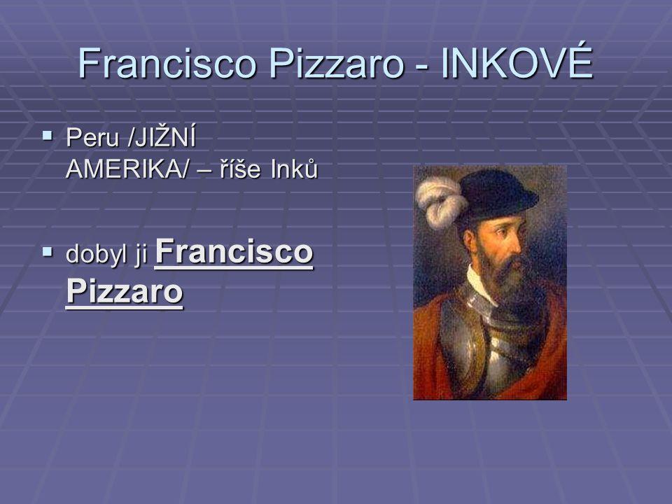 Francisco Pizzaro - INKOVÉ  Peru /JIŽNÍ AMERIKA/ – říše Inků  dobyl ji Francisco Pizzaro