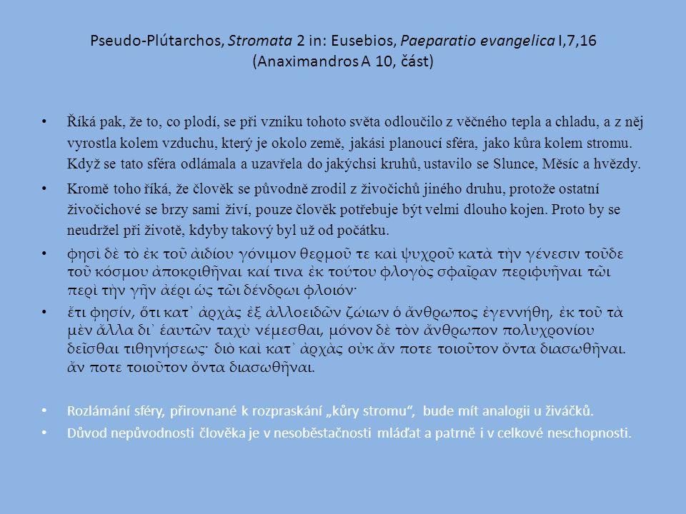 Pseudo-Plútarchos, Stromata 2 in: Eusebios, Paeparatio evangelica I,7,16 (Anaximandros A 10, část) Říká pak, že to, co plodí, se při vzniku tohoto světa odloučilo z věčného tepla a chladu, a z něj vyrostla kolem vzduchu, který je okolo země, jakási planoucí sféra, jako kůra kolem stromu.