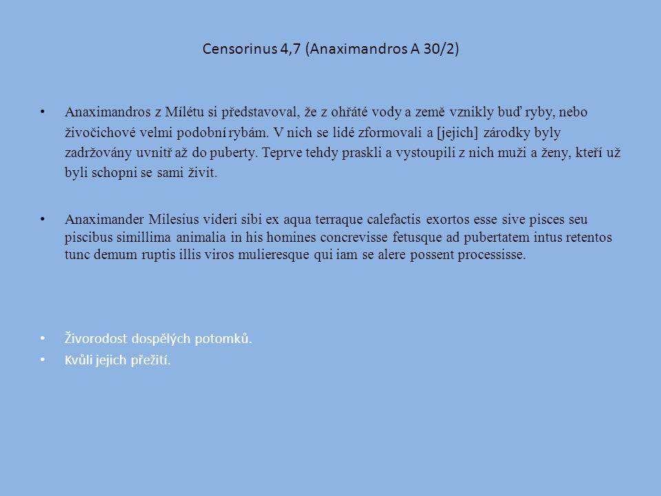 Censorinus 4,7 (Anaximandros A 30/2) Anaximandros z Mílétu si představoval, že z ohřáté vody a země vznikly buď ryby, nebo živočichové velmi podobní rybám.