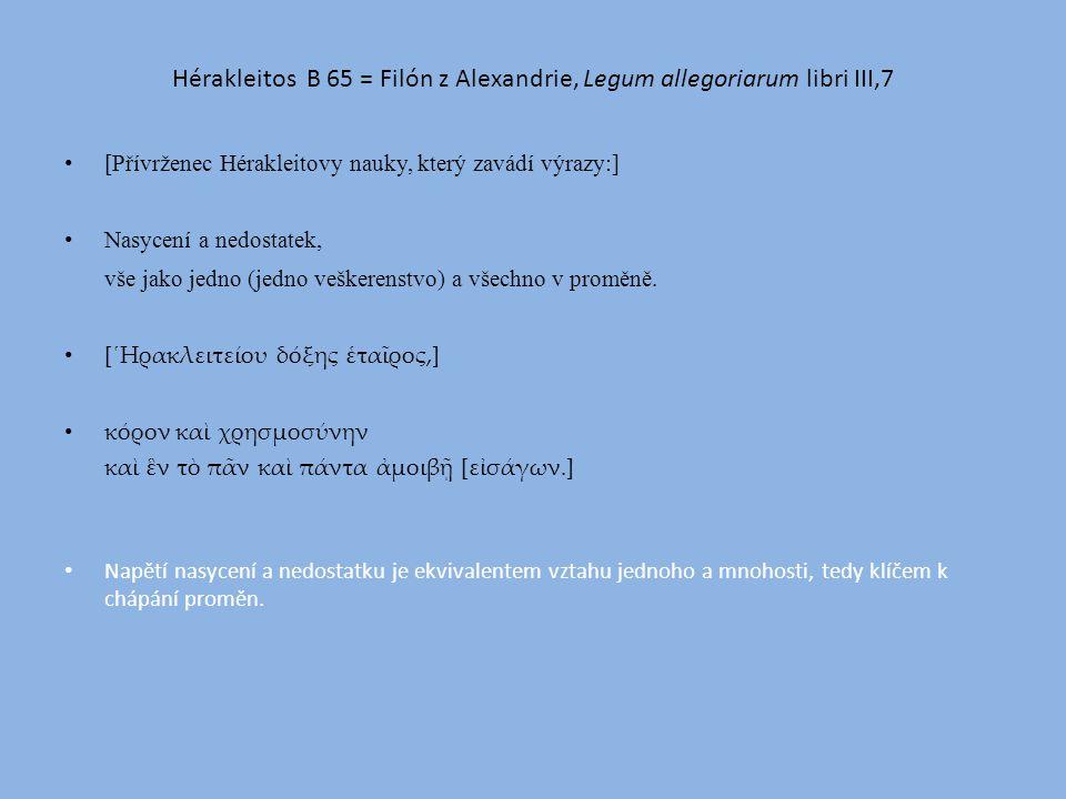 Hérakleitos B 65 = Filón z Alexandrie, Legum allegoriarum libri III,7 [Přívrženec Hérakleitovy nauky, který zavádí výrazy:] Nasycení a nedostatek, vše jako jedno (jedno veškerenstvo) a všechno v proměně.
