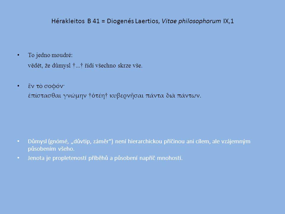 Hérakleitos B 41 = Diogenés Laertios, Vitae philosophorum IX,1 To jedno moudré: vědět, že důmysl †...† řídí všechno skrze vše.