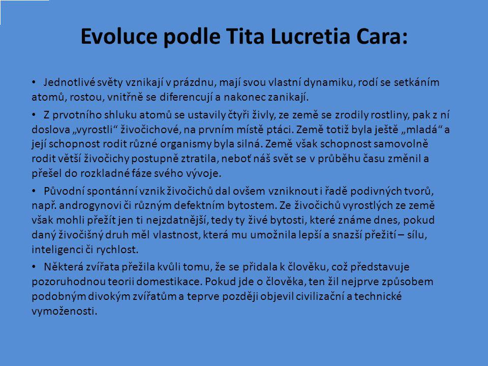 Evoluce podle Tita Lucretia Cara: Jednotlivé světy vznikají v prázdnu, mají svou vlastní dynamiku, rodí se setkáním atomů, rostou, vnitřně se diferencují a nakonec zanikají.