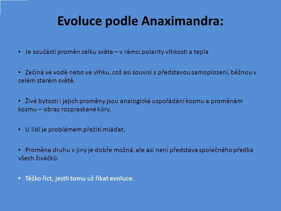 Evoluce podle Anaximandra: Je součástí proměn celku světa – v rámci polarity vlhkosti a tepla Začíná ve vodě nebo ve vlhku, což asi souvisí s představou samoplození, běžnou v celém starém světě.