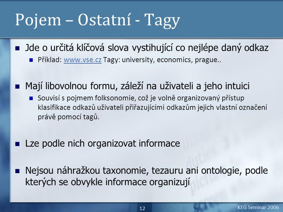 KEG Seminar 2006 12 Pojem – Ostatní - Tagy Jde o určitá klíčová slova vystihující co nejlépe daný odkaz Příklad: www.vse.cz Tagy: university, economic