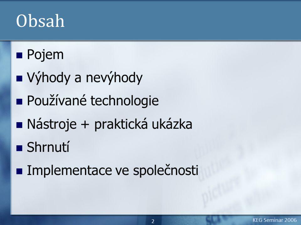 KEG Seminar 2006 2 Obsah Pojem Výhody a nevýhody Používané technologie Nástroje + praktická ukázka Shrnutí Implementace ve společnosti