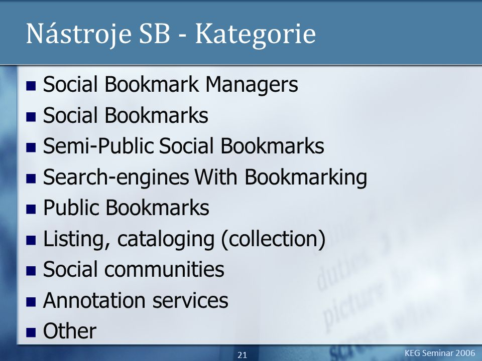 KEG Seminar 2006 21 Nástroje SB - Kategorie Social Bookmark Managers Social Bookmarks Semi-Public Social Bookmarks Search-engines With Bookmarking Public Bookmarks Listing, cataloging (collection) Social communities Annotation services Other