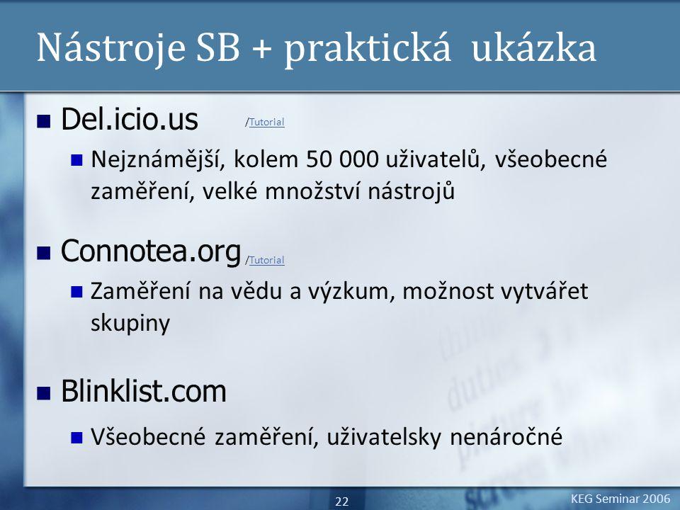 KEG Seminar 2006 22 Nástroje SB + praktická ukázka Del.icio.us Nejznámější, kolem 50 000 uživatelů, všeobecné zaměření, velké množství nástrojů Connotea.org Zaměření na vědu a výzkum, možnost vytvářet skupiny Blinklist.com Všeobecné zaměření, uživatelsky nenáročné /TutorialTutorial /TutorialTutorial