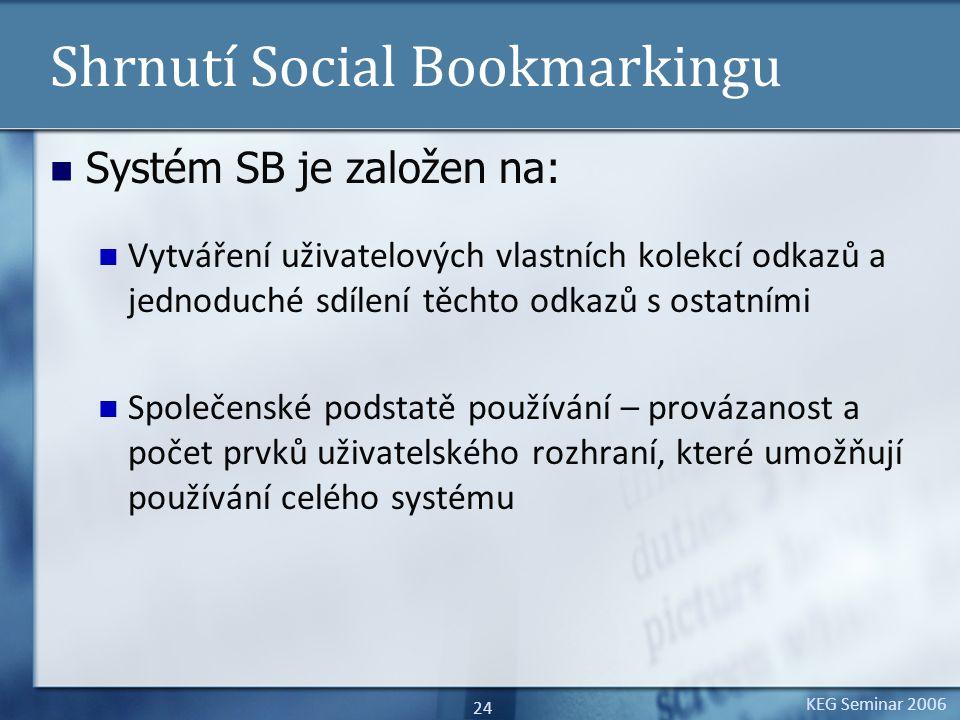 KEG Seminar 2006 24 Shrnutí Social Bookmarkingu Systém SB je založen na: Vytváření uživatelových vlastních kolekcí odkazů a jednoduché sdílení těchto odkazů s ostatními Společenské podstatě používání – provázanost a počet prvků uživatelského rozhraní, které umožňují používání celého systému