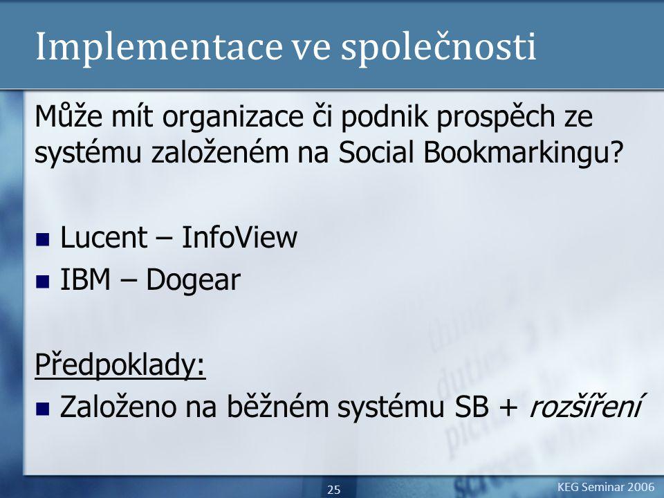 KEG Seminar 2006 25 Implementace ve společnosti Může mít organizace či podnik prospěch ze systému založeném na Social Bookmarkingu.