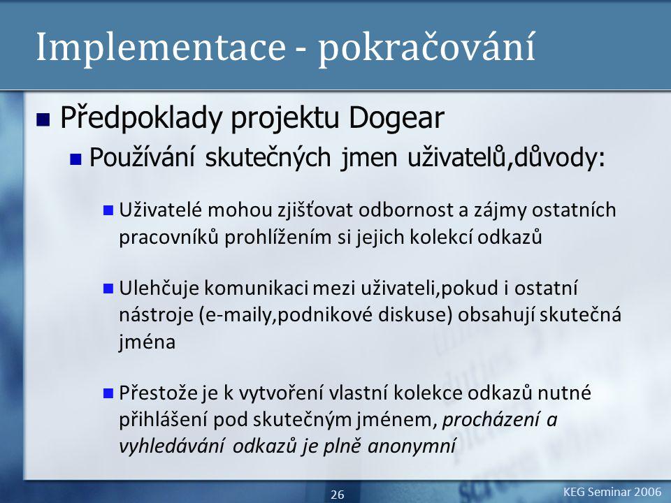 KEG Seminar 2006 26 Implementace - pokračování Předpoklady projektu Dogear Používání skutečných jmen uživatelů,důvody: Uživatelé mohou zjišťovat odbornost a zájmy ostatních pracovníků prohlížením si jejich kolekcí odkazů Ulehčuje komunikaci mezi uživateli,pokud i ostatní nástroje (e-maily,podnikové diskuse) obsahují skutečná jména Přestože je k vytvoření vlastní kolekce odkazů nutné přihlášení pod skutečným jménem, procházení a vyhledávání odkazů je plně anonymní