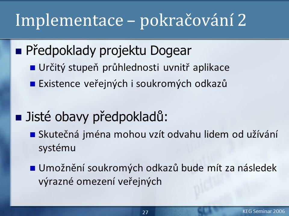 KEG Seminar 2006 27 Implementace – pokračování 2 Předpoklady projektu Dogear Určitý stupeň průhlednosti uvnitř aplikace Existence veřejných i soukromých odkazů Jisté obavy předpokladů: Skutečná jména mohou vzít odvahu lidem od užívání systému Umožnění soukromých odkazů bude mít za následek výrazné omezení veřejných