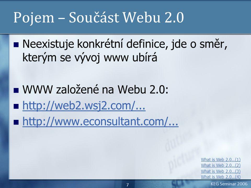 KEG Seminar 2006 28 Implementace – pokračování 3 Implementační rozšíření Dogear: Upozornění uživatele na nové informace RSS čtečky, e-mailové upozornění, upozornění v systémové liště, pop-up okno či kombinace Používání filtrů Nové, populární, populární pro určitou skupinu,tagy, odkazy, uživatel… Implementace struktury odkazů uživatele,skupin Odkazy, popisky a komentáře do vyhledávacích nástrojů a na stránky jednotlivých projektů společnosti