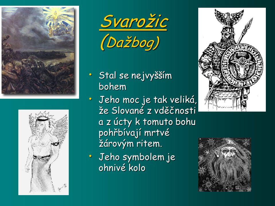 Svarožic ( Dažbog) Stal se nejvyšším bohem Stal se nejvyšším bohem Jeho moc je tak veliká, že Slované z vděčnosti a z úcty k tomuto bohu pohřbívají mrtvé žárovým ritem.