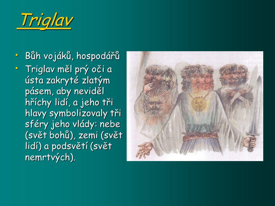 Triglav Bůh vojáků, hospodářů Bůh vojáků, hospodářů Triglav měl prý oči a ústa zakryté zlatým pásem, aby neviděl hříchy lidí, a jeho tři hlavy symbolizovaly tři sféry jeho vlády: nebe (svět bohů), zemi (svět lidí) a podsvětí (svět nemrtvých).