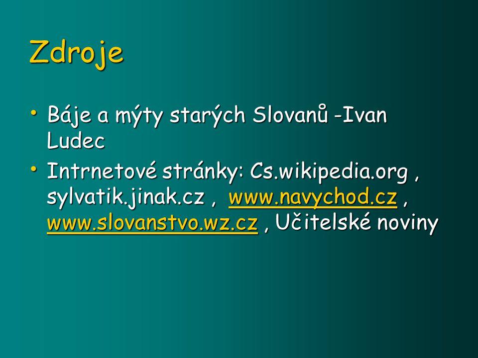 Zdroje Báje Báje a mýty starých Slovanů -Ivan Ludec Intrnetové Intrnetové stránky: Cs.wikipedia.org Cs.wikipedia.org, sylvatik.jinak.cz, www.navychod.czwww.navychod.cz www.navychod.cz www.navychod.cz, www.slovanstvo.wz.czwww.slovanstvo.wz.cz www.slovanstvo.wz.cz www.slovanstvo.wz.cz, Učitelské noviny
