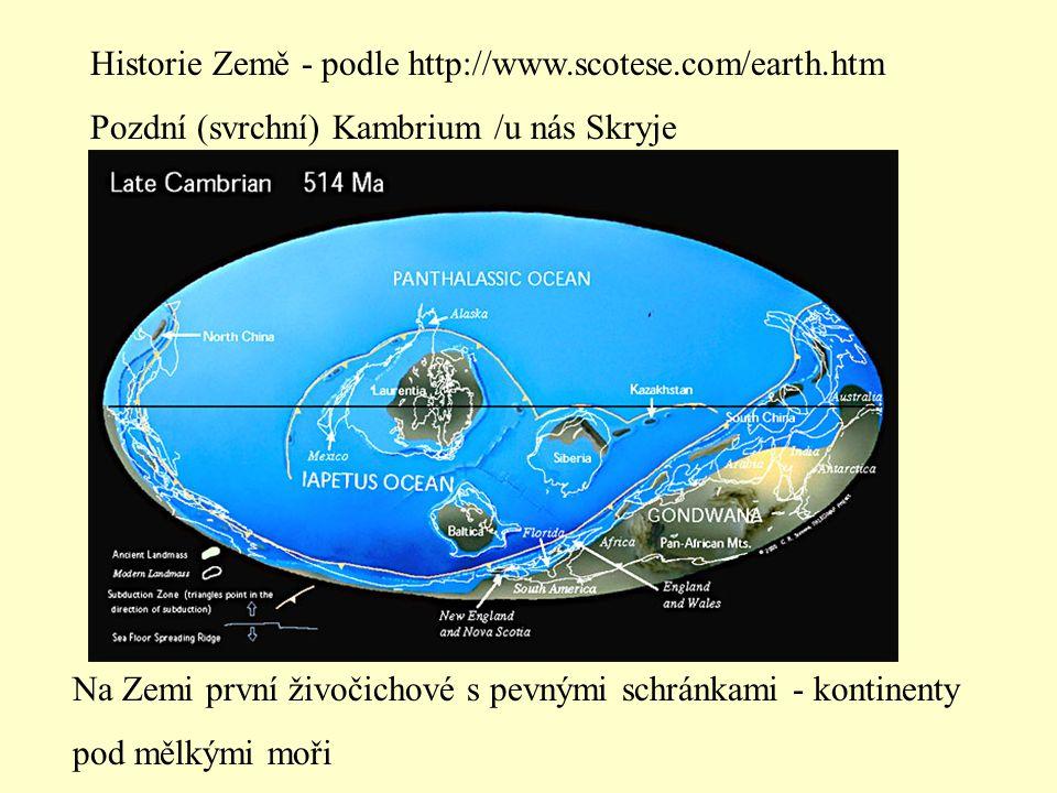Historie Země - podle http://www.scotese.com/earth.htm Pozdní (svrchní) Kambrium /u nás Skryje Na Zemi první živočichové s pevnými schránkami - kontinenty pod mělkými moři