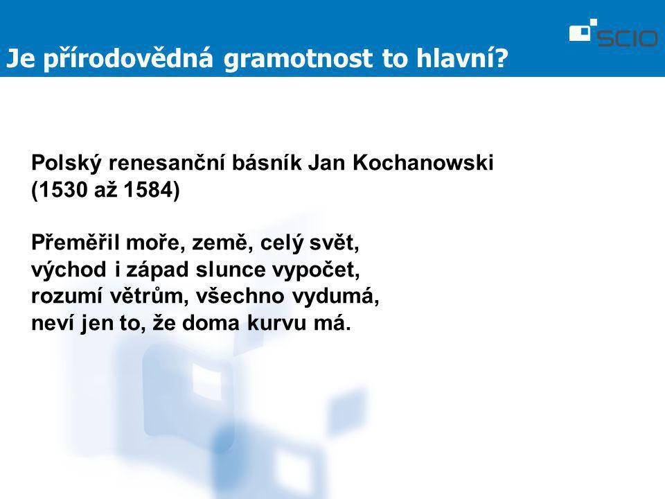 Je přírodovědná gramotnost to hlavní? Polský renesanční básník Jan Kochanowski (1530 až 1584) Přeměřil moře, země, celý svět, východ i západ slunce vy