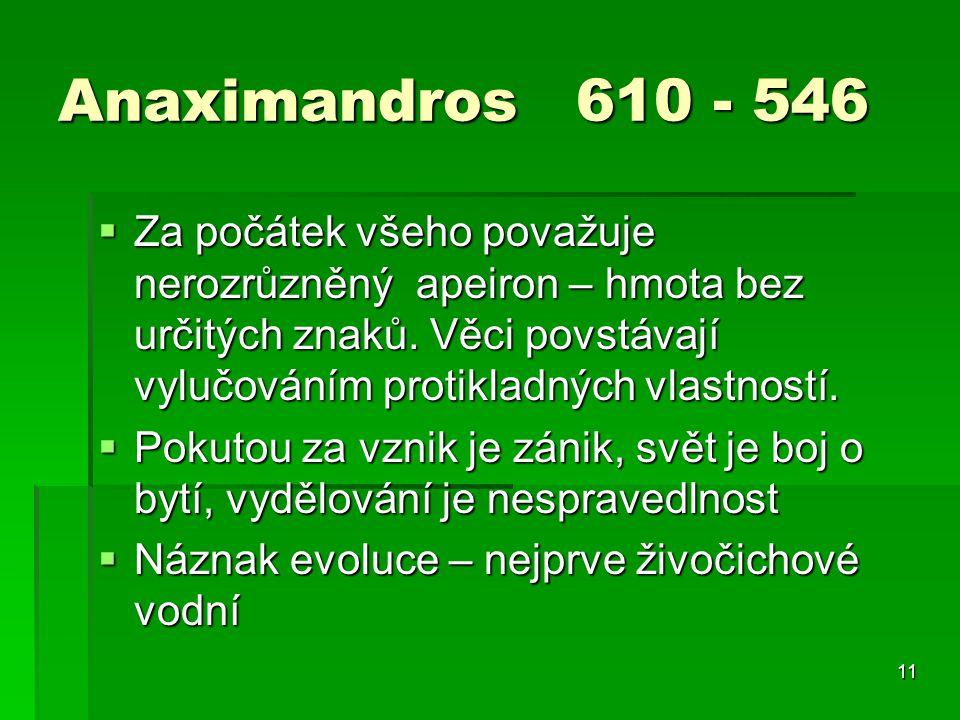 11 Anaximandros 610 - 546  Za počátek všeho považuje nerozrůzněný apeiron – hmota bez určitých znaků.