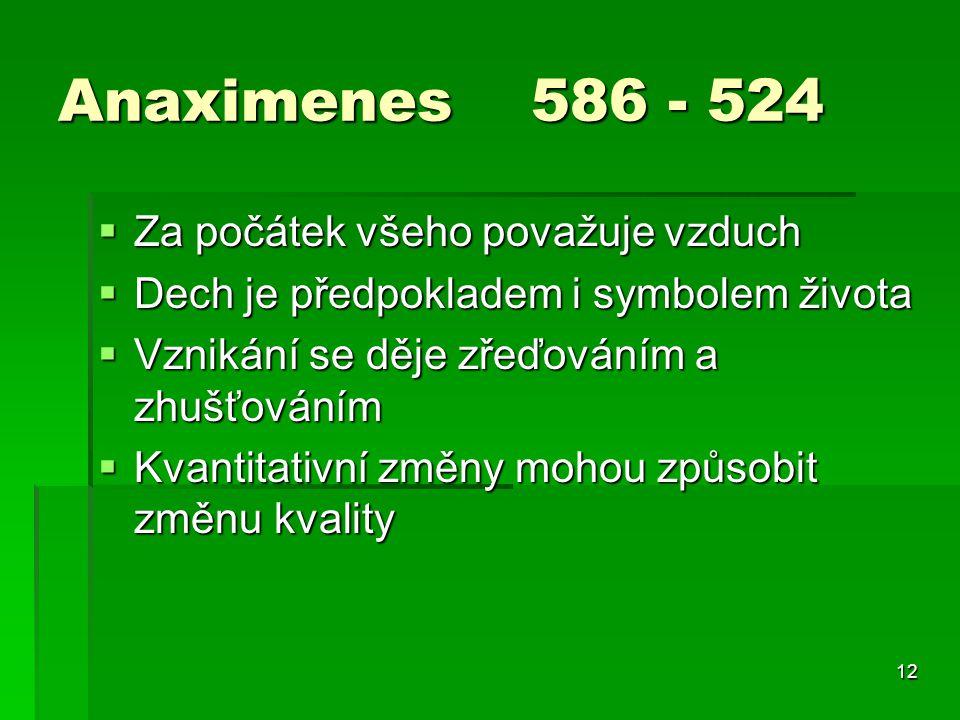 12 Anaximenes 586 - 524  Za počátek všeho považuje vzduch  Dech je předpokladem i symbolem života  Vznikání se děje zřeďováním a zhušťováním  Kvantitativní změny mohou způsobit změnu kvality