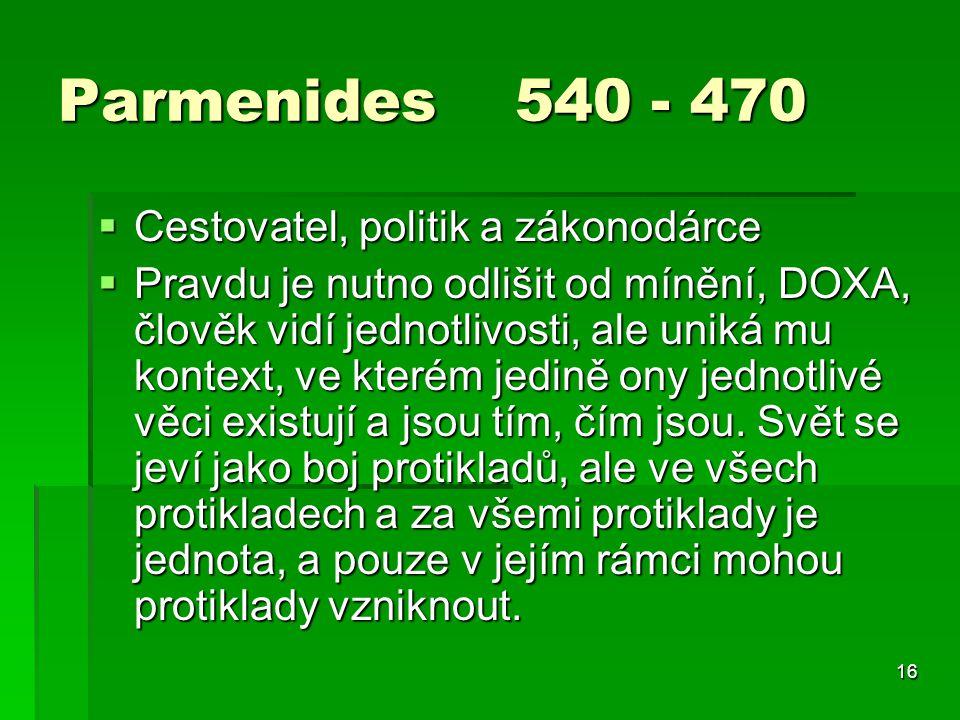 16 Parmenides 540 - 470  Cestovatel, politik a zákonodárce  Pravdu je nutno odlišit od mínění, DOXA, člověk vidí jednotlivosti, ale uniká mu kontext, ve kterém jedině ony jednotlivé věci existují a jsou tím, čím jsou.