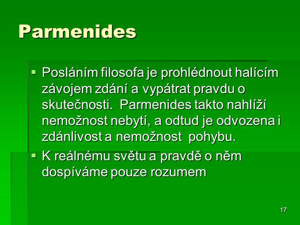 17 Parmenides  Posláním filosofa je prohlédnout halícím závojem zdání a vypátrat pravdu o skutečnosti.