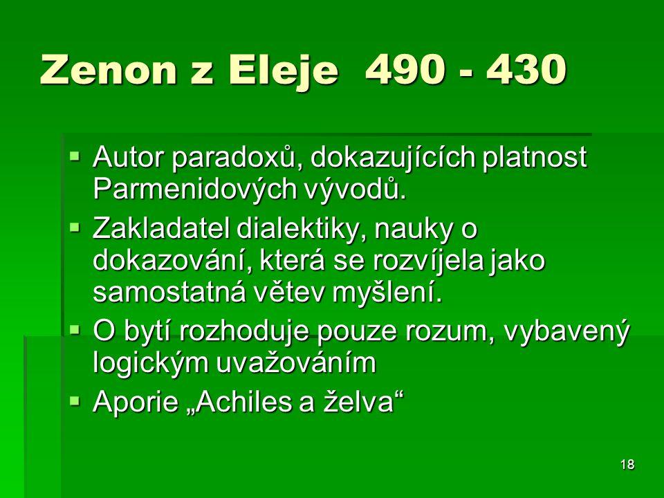 18 Zenon z Eleje 490 - 430  Autor paradoxů, dokazujících platnost Parmenidových vývodů.