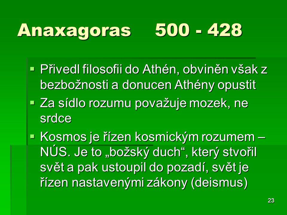 23 Anaxagoras 500 - 428  Přivedl filosofii do Athén, obviněn však z bezbožnosti a donucen Athény opustit  Za sídlo rozumu považuje mozek, ne srdce  Kosmos je řízen kosmickým rozumem – NÚS.