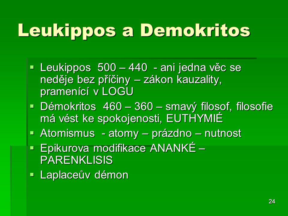 24 Leukippos a Demokritos  Leukippos 500 – 440 - ani jedna věc se neděje bez příčiny – zákon kauzality, pramenící v LOGU  Démokritos 460 – 360 – smavý filosof, filosofie má vést ke spokojenosti, EUTHYMIÉ  Atomismus - atomy – prázdno – nutnost  Epikurova modifikace ANANKÉ – PARENKLISIS  Laplaceův démon