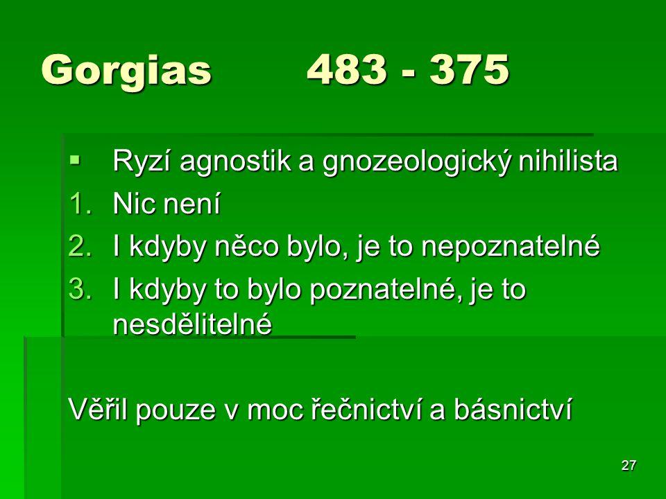 27 Gorgias 483 - 375  Ryzí agnostik a gnozeologický nihilista 1.Nic není 2.I kdyby něco bylo, je to nepoznatelné 3.I kdyby to bylo poznatelné, je to nesdělitelné Věřil pouze v moc řečnictví a básnictví