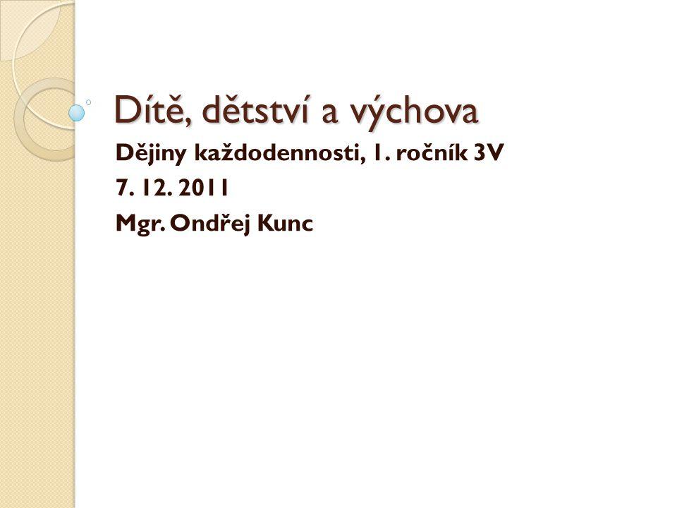 Dítě, dětství a výchova Dějiny každodennosti, 1. ročník 3V 7. 12. 2011 Mgr. Ondřej Kunc