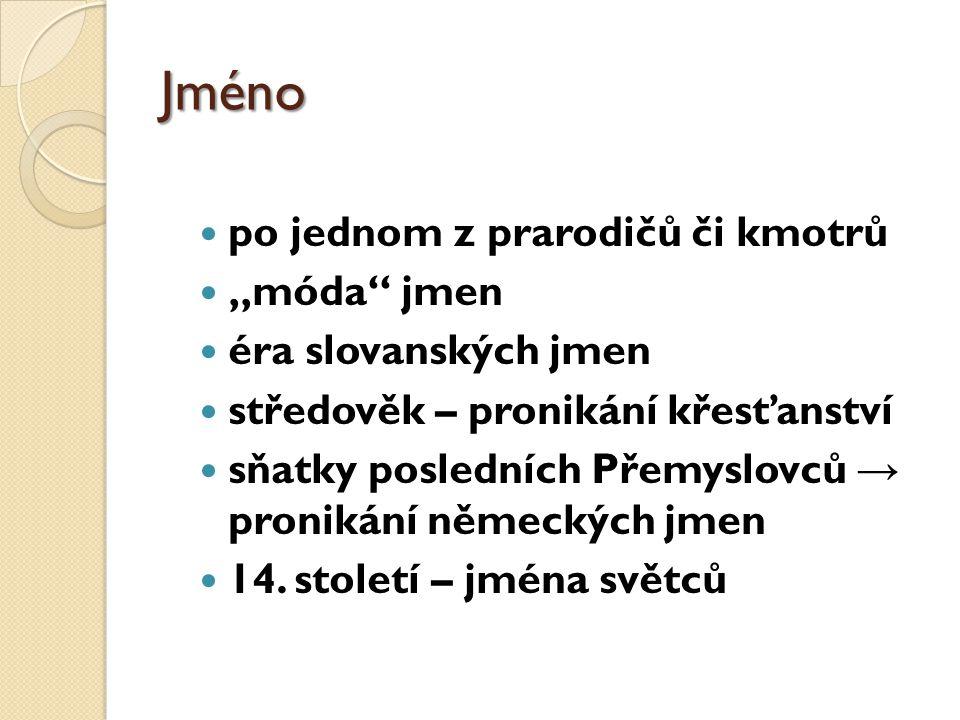 """Jméno po jednom z prarodičů či kmotrů """"móda jmen éra slovanských jmen středověk – pronikání křesťanství sňatky posledních Přemyslovců → pronikání německých jmen 14."""