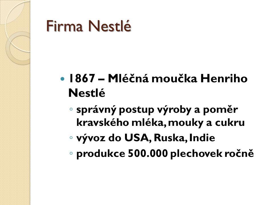 Firma Nestlé 1867 – Mléčná moučka Henriho Nestlé ◦ správný postup výroby a poměr kravského mléka, mouky a cukru ◦ vývoz do USA, Ruska, Indie ◦ produkce 500.000 plechovek ročně