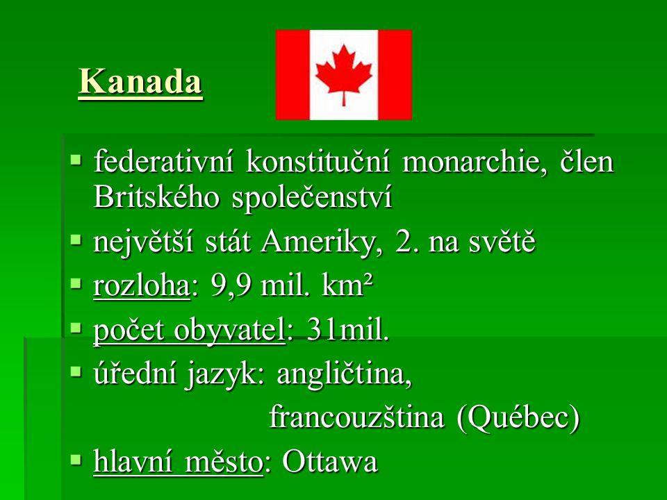 Kanada  federativní konstituční monarchie, člen Britského společenství  největší stát Ameriky, 2. na světě  rozloha: 9,9 mil. km²  počet obyvatel: